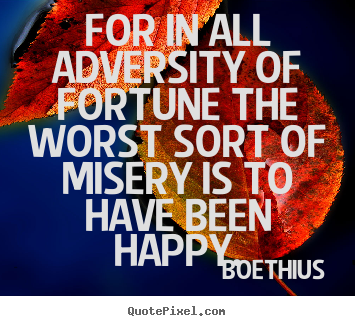 Create your own picture quotes about love - For in all adversity of fortune the worst sort of misery is to have been..