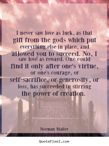 Love quotes - I never saw love as luck, as that gift from the gods which..