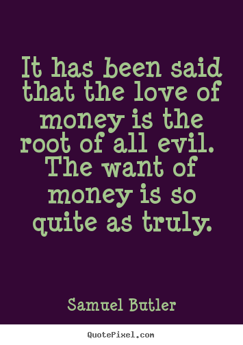 Quote about love - It has been said that the love of money is the root of all evil. the want..