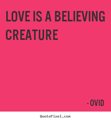 Love quotes - Love is a believing creature