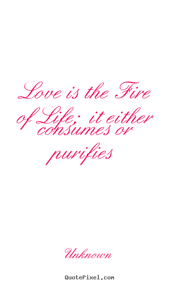Unknown picture quotes - Love is the fire of life;  it either consumes or purifies - Love quote