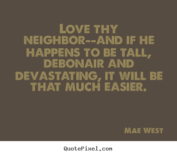 Sayings about love - Love thy neighbor--and if he happens to be..