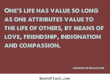 One's life has value so long as one attributes.. Simone De Beauvoir best love sayings