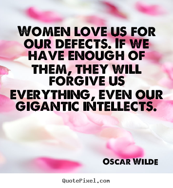How to design picture quotes about love - Women love us for our defects. if we have enough of them, they will..