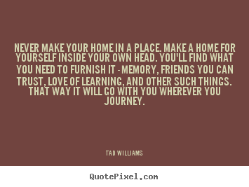 Create your own picture quotes about love - Never make your home in a place. make a home for..