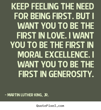 Keep feeling the need for being first. but i want you to be the first.. Martin Luther King, Jr. good love quotes