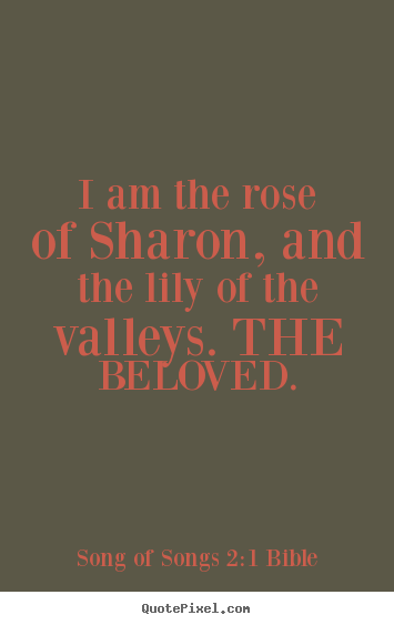 I am the rose of sharon, and the lily of the valleys. the beloved. Song Of Songs 2:1 Bible great love quotes