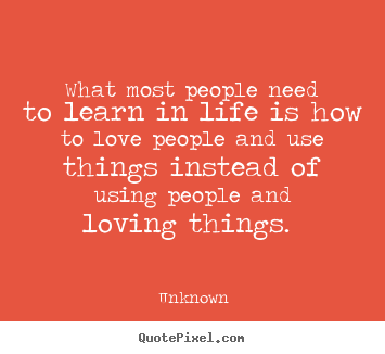 Create your own image quotes about love - What most people need to learn in life is how..