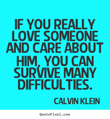 Love quote - If you really love someone and care about him, you can survive many..