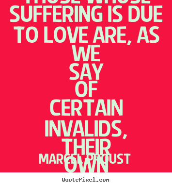 Design picture quotes about love - Those whose suffering is due to love are, as we say of certain invalids,..