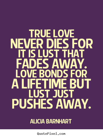 Make custom picture quotes about love - True love never dies for it is lust that fades away...