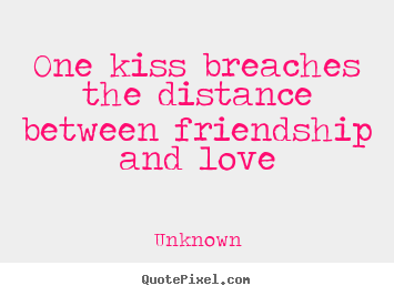 Love quotes - One kiss breaches the distance between friendship..