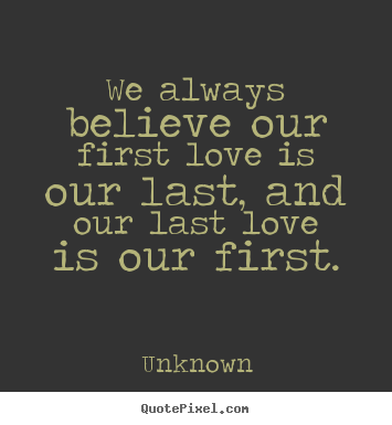 Quotes about love - We always believe our first love is our last,..