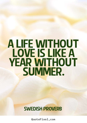 Quote about love - A life without love is like a year without summer.