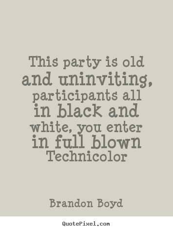 Brandon Boyd picture quotes - This party is old and uninviting, participants.. - Love quotes