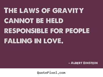 Diy picture quotes about love - The laws of gravity cannot be held responsible for people..