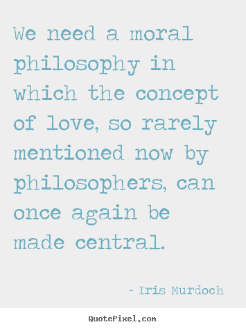 Design picture quotes about love - We need a moral philosophy in which the concept of..