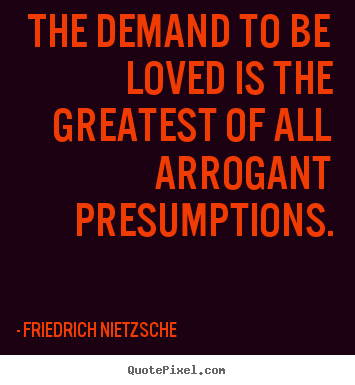 The demand to be loved is the greatest of all arrogant.. Friedrich Nietzsche greatest love quotes