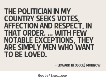 Customize pictures sayings about love - The politician in my country seeks votes, affection and respect, in that..
