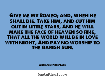 Create your own picture quotes about love - Give me my romeo; and, when he shall die. take him, and..