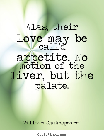 William Shakespeare  picture quotes - Alas, their love may be call'd appetite. no motion of the liver,.. - Love quote