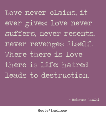 Love never claims, it ever gives; love never suffers,.. Mahatma Gandhi top love quotes