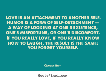 Love quotes - Love is an attachment to another self. humor is a form of self-detachment..