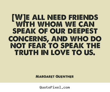 [w]e all need friends with whom we can speak.. Margaret Guenther  love quotes