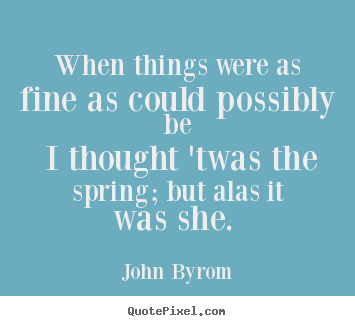 John Byrom picture quote - When things were as fine as could possibly.. - Love quote