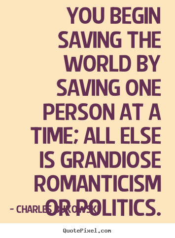 Customize picture quotes about love - You begin saving the world by saving one person at a time; all else is..