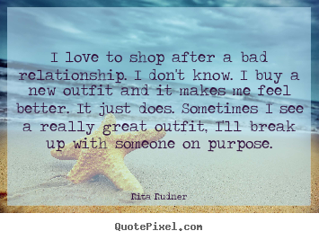 Love quotes - I love to shop after a bad relationship. i don't know. i..