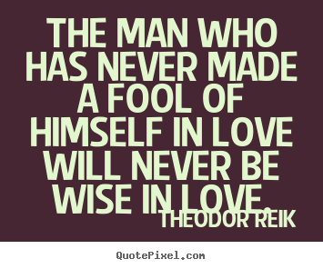 Love quotes - The man who has never made a fool of himself in love will never..