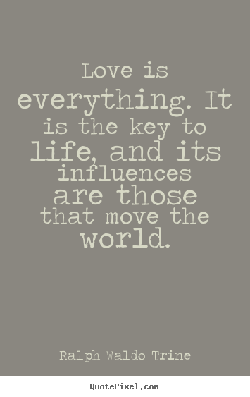 Love quote - Love is everything. it is the key to life,..