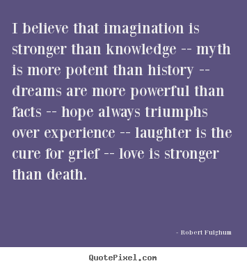 Design picture quotes about love - I believe that imagination is stronger than knowledge -- myth is more..