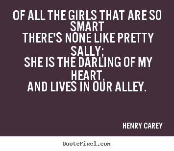 Of all the girls that are so smart there's none like pretty.. Henry Carey good love quotes