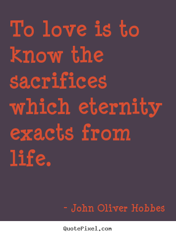 Quotes about love - To love is to know the sacrifices which eternity exacts from life...