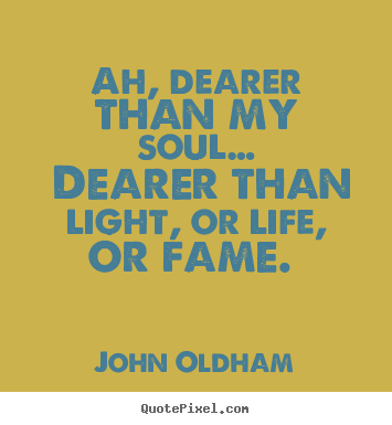 Ah, dearer than my soul… dearer than light, or life,.. John Oldham famous love quote