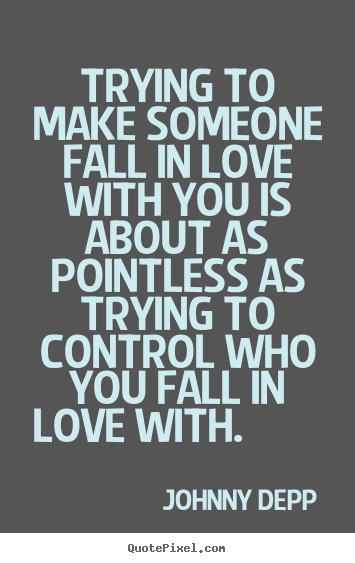 Design picture quotes about love - Trying to make someone fall in love with you is about as pointless..