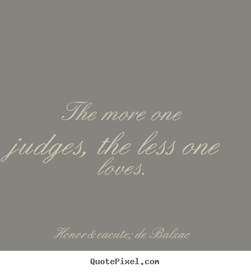 Design custom photo quotes about love - The more one judges, the less one loves.