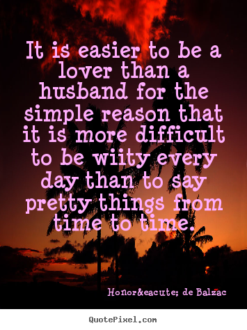Quote about love - It is easier to be a lover than a husband for the simple..