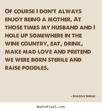 Love sayings - Of course i don't always enjoy being a mother. at those times..
