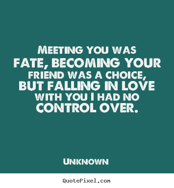 Design picture quote about love - Meeting you was fate, becoming your friend was a choice, but falling..
