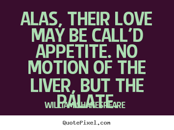 Alas, their love may be call'd appetite. no motion of the.. William Shakespeare  best love sayings