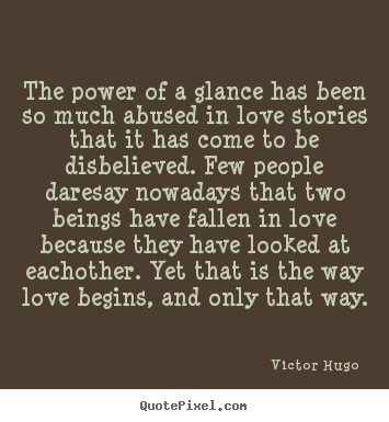 The power of a glance has been so much abused in love.. Victor Hugo  love quote