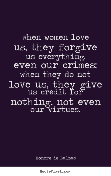 Quote about love - When women love us, they forgive us everything, even our crimes; when..