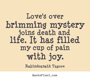 Love's over brimming mystery joins death and life. it has.. Rabindranath Tagore good love quotes