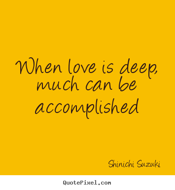 When love is deep, much can be accomplished Shinichi Suzuki great love quotes