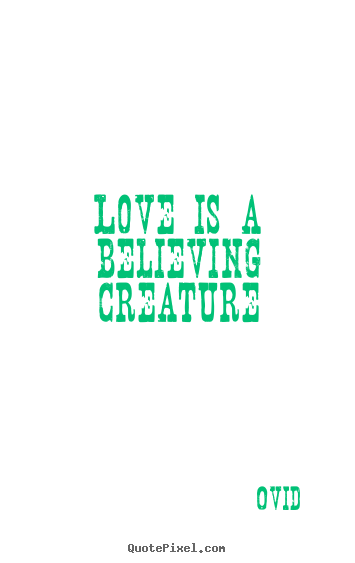 Quote about love - Love is a believing creature