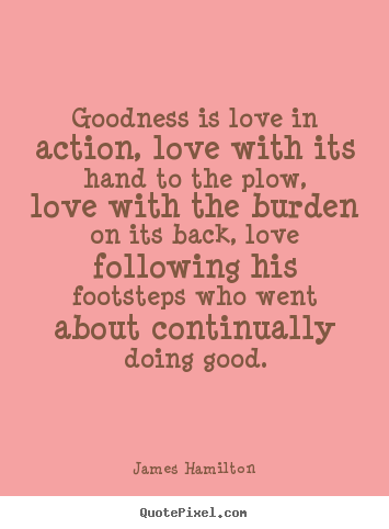 Love quotes - Goodness is love in action, love with its hand to the plow, love with..