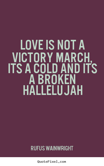 Create your own picture sayings about love - Love is not a victory march, its a cold and its a broken hallelujah